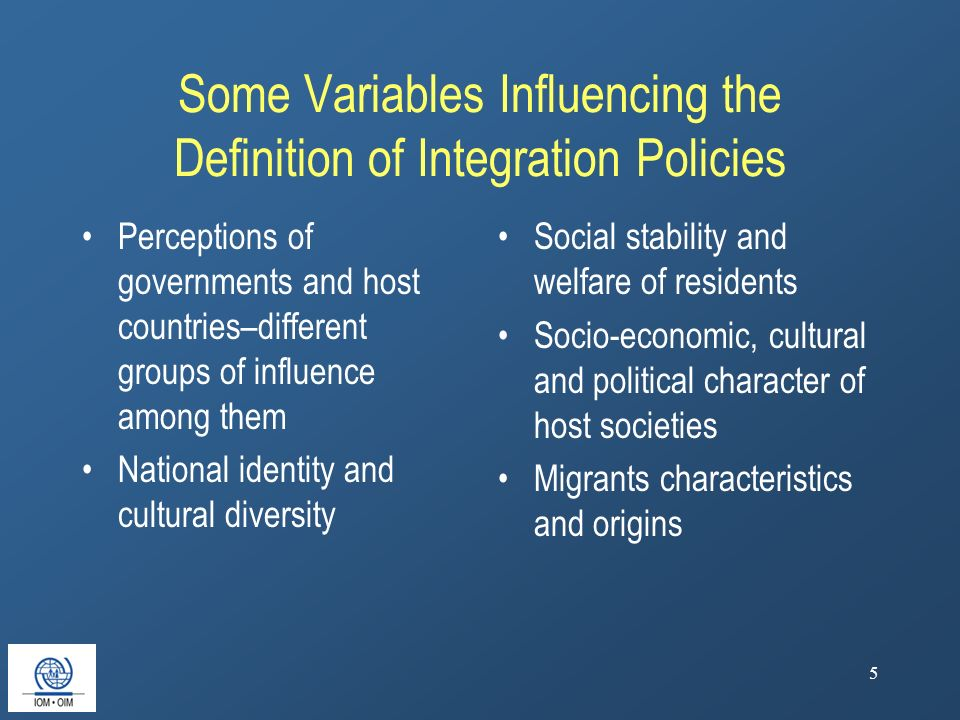 5 Some Variables Influencing the Definition of Integration Policies Perceptions of governments and host countries–different groups of influence among them National identity and cultural diversity Social stability and welfare of residents Socio-economic, cultural and political character of host societies Migrants characteristics and origins