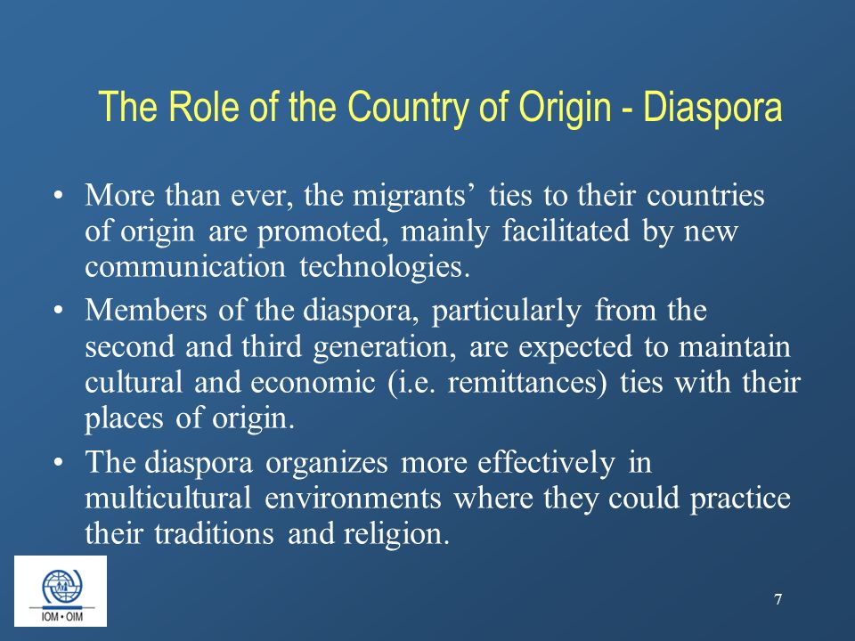 7 The Role of the Country of Origin - Diaspora More than ever, the migrants' ties to their countries of origin are promoted, mainly facilitated by new communication technologies.
