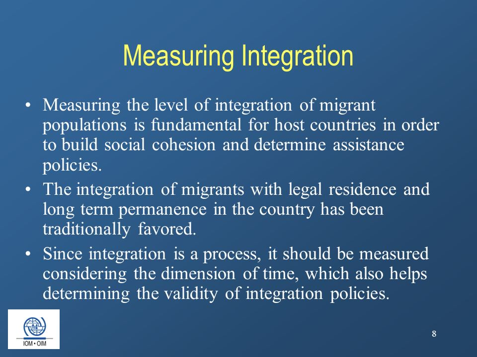 8 Measuring Integration Measuring the level of integration of migrant populations is fundamental for host countries in order to build social cohesion and determine assistance policies.