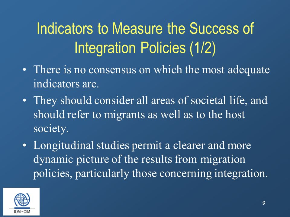 9 Indicators to Measure the Success of Integration Policies (1/2) There is no consensus on which the most adequate indicators are.