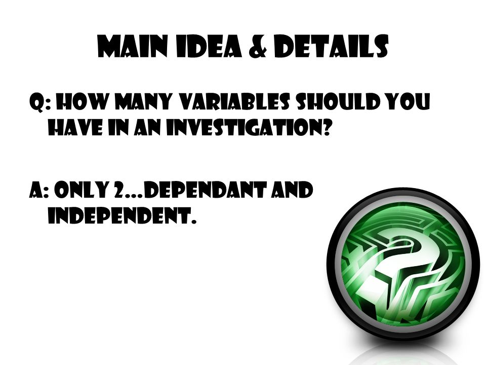 Main Idea & Details Q: How many variables should you have in an investigation? A: only 2…dependant and independent.