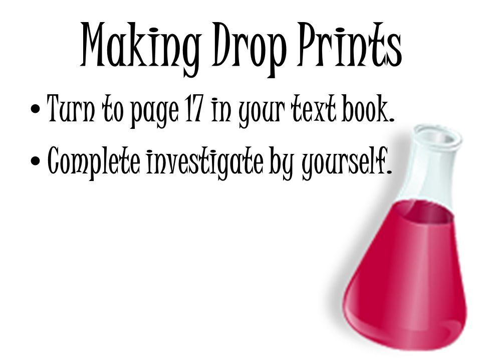 Making Drop Prints Turn to page 17 in your text book. Complete investigate by yourself.