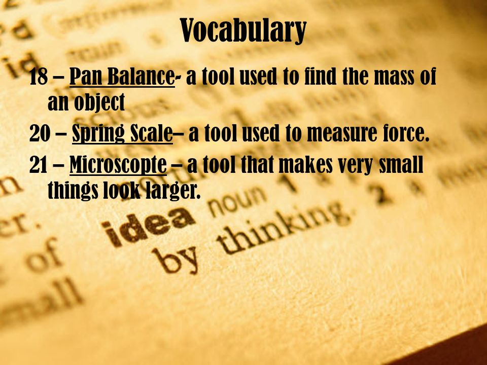 Vocabulary 18 – Pan Balance- a tool used to find the mass of an object 20 – Spring Scale– a tool used to measure force. 21 – Microscopte – a tool that