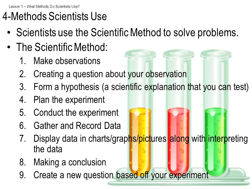 Lesson 1 – What Methods Do Scientists Use? Scientists use the Scientific Method to solve problems. The Scientific Method: 1.Make observations 2.Creati