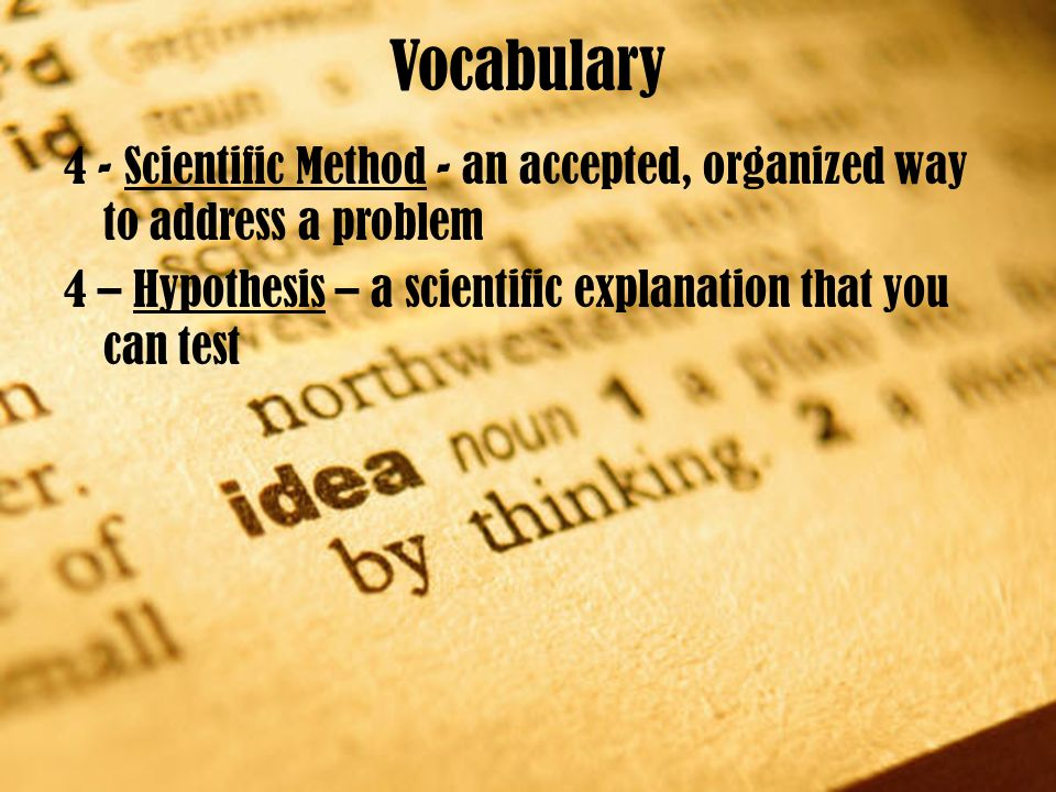 Vocabulary 4 - Scientific Method - an accepted, organized way to address a problem 4 – Hypothesis – a scientific explanation that you can test