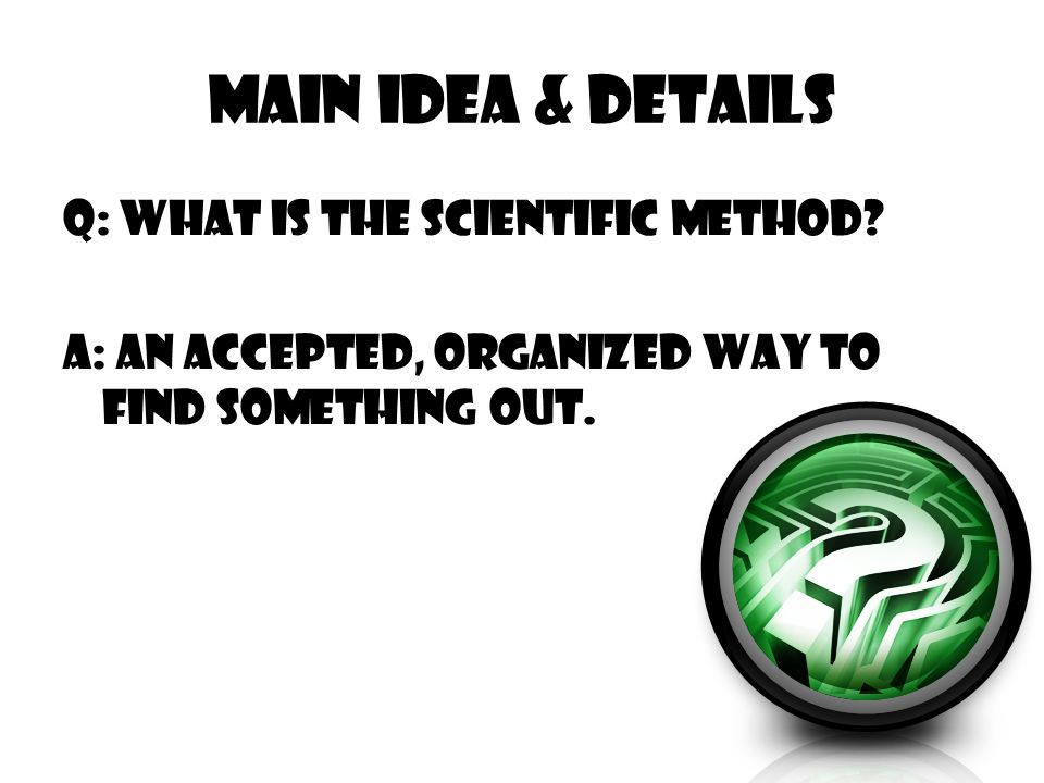 Main Idea & Details Q: What is the Scientific method? A: An accepted, organized way to find something out.