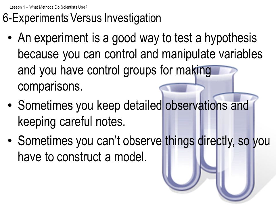 Lesson 1 – What Methods Do Scientists Use? An experiment is a good way to test a hypothesis because you can control and manipulate variables and you h