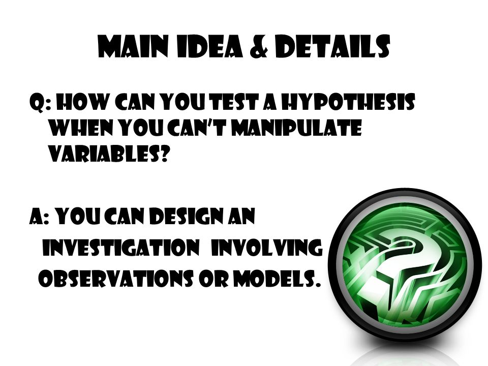 Main Idea & Details Q: How can you test a hypothesis when you can't manipulate variables? A: You can design an investigation involving observations or