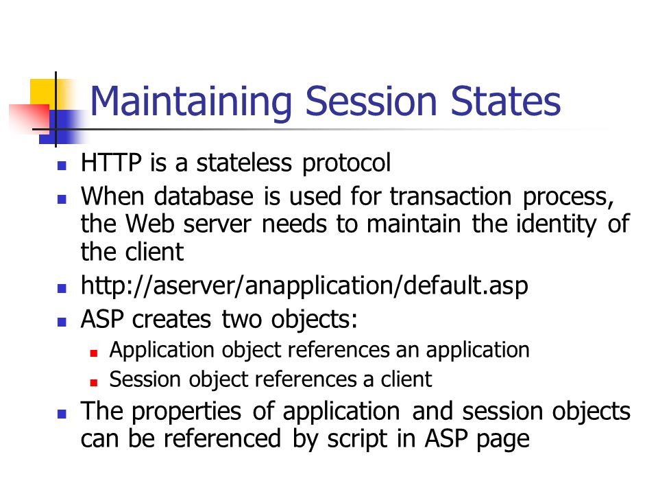 Maintaining Session States HTTP is a stateless protocol When database is used for transaction process, the Web server needs to maintain the identity of the client   ASP creates two objects: Application object references an application Session object references a client The properties of application and session objects can be referenced by script in ASP page