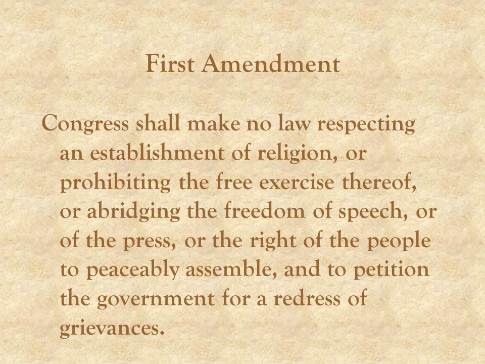 First Amendment Congress shall make no law respecting an establishment of religion, or prohibiting the free exercise thereof, or abridging the freedom of speech, or of the press, or the right of the people to peaceably assemble, and to petition the government for a redress of grievances.