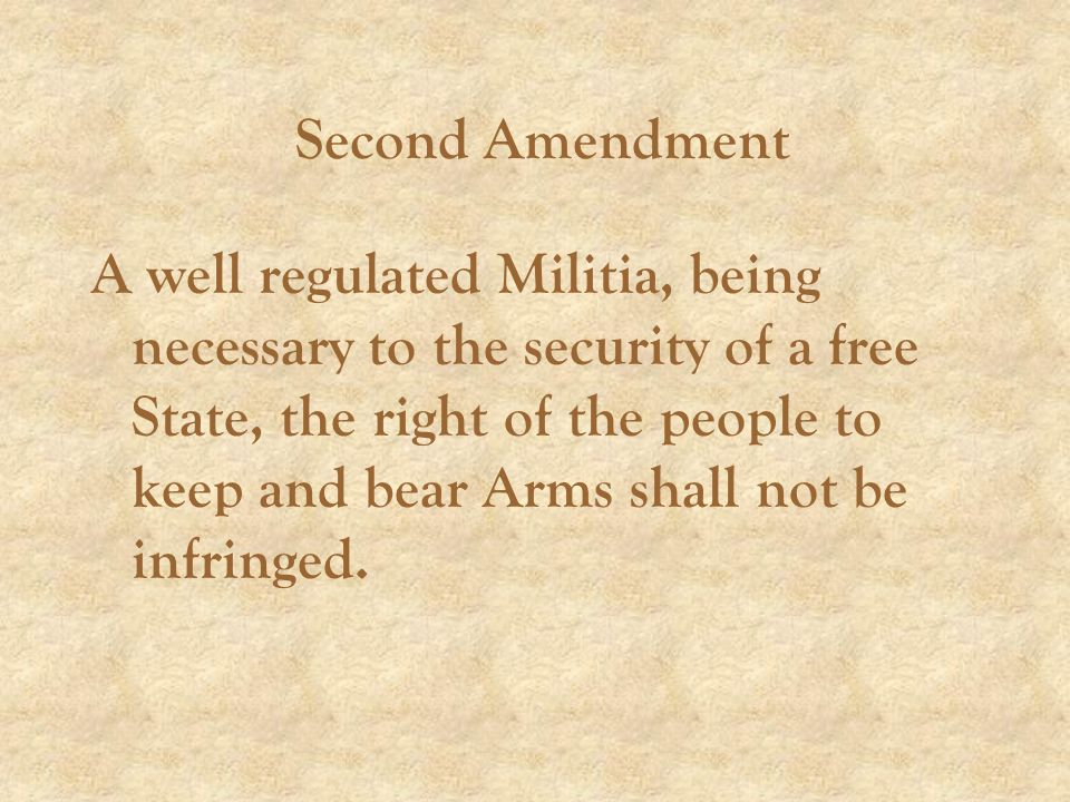 Second Amendment A well regulated Militia, being necessary to the security of a free State, the right of the people to keep and bear Arms shall not be infringed.