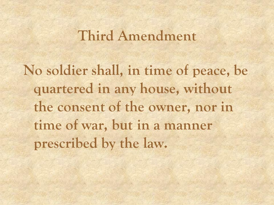 Third Amendment No soldier shall, in time of peace, be quartered in any house, without the consent of the owner, nor in time of war, but in a manner prescribed by the law.
