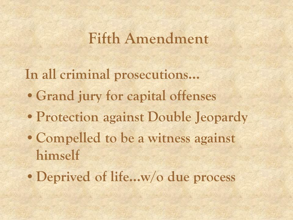 Fifth Amendment In all criminal prosecutions… Grand jury for capital offenses Protection against Double Jeopardy Compelled to be a witness against himself Deprived of life…w/o due process