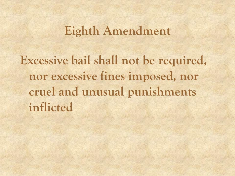 Eighth Amendment Excessive bail shall not be required, nor excessive fines imposed, nor cruel and unusual punishments inflicted