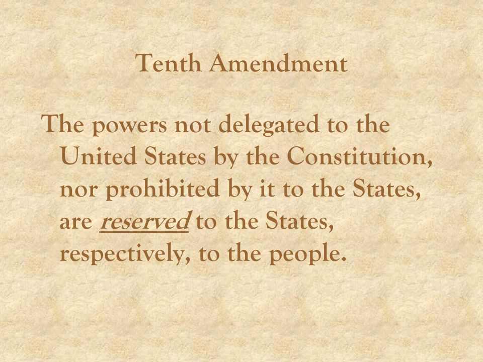 Tenth Amendment The powers not delegated to the United States by the Constitution, nor prohibited by it to the States, are reserved to the States, respectively, to the people.