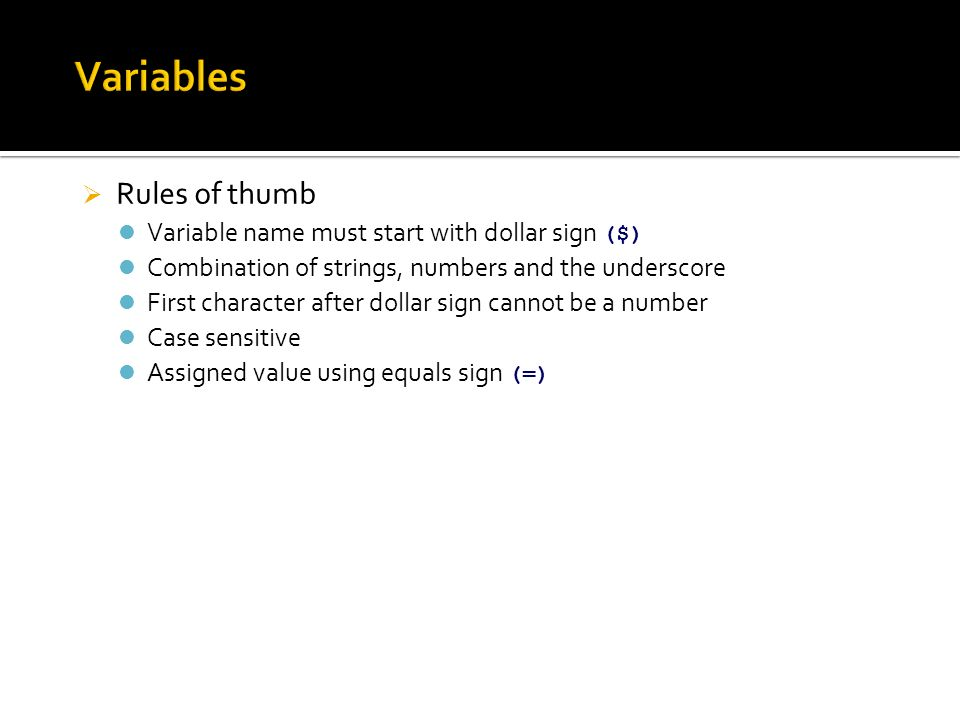  Rules of thumb Variable name must start with dollar sign ($) Combination of strings, numbers and the underscore First character after dollar sign cannot be a number Case sensitive Assigned value using equals sign (=)