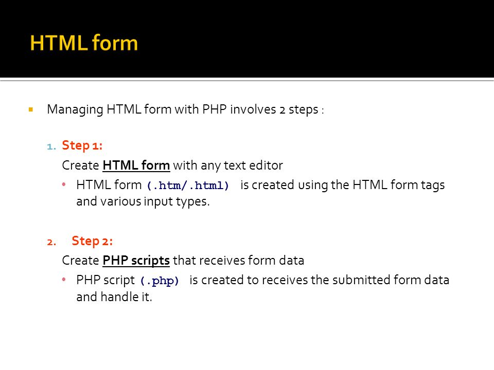  Managing HTML form with PHP involves 2 steps : 1.