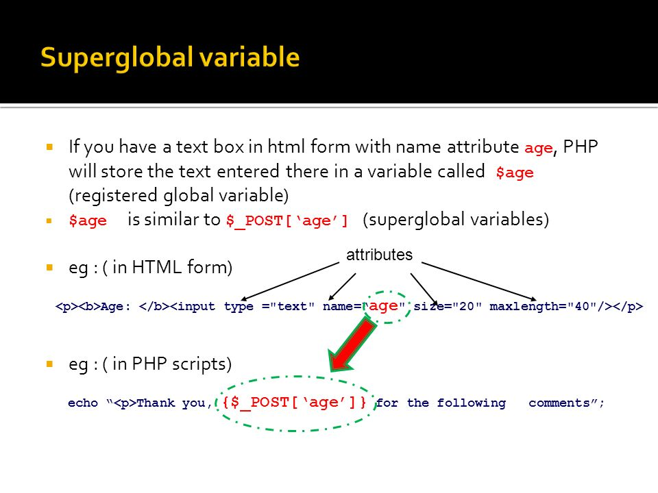  If you have a text box in html form with name attribute age, PHP will store the text entered there in a variable called $age (registered global variable)  $age is similar to $_POST['age'] (superglobal variables)  eg : ( in HTML form)  eg : ( in PHP scripts) echo Thank you, {$_POST['age']} for the following comments ; Age: attributes