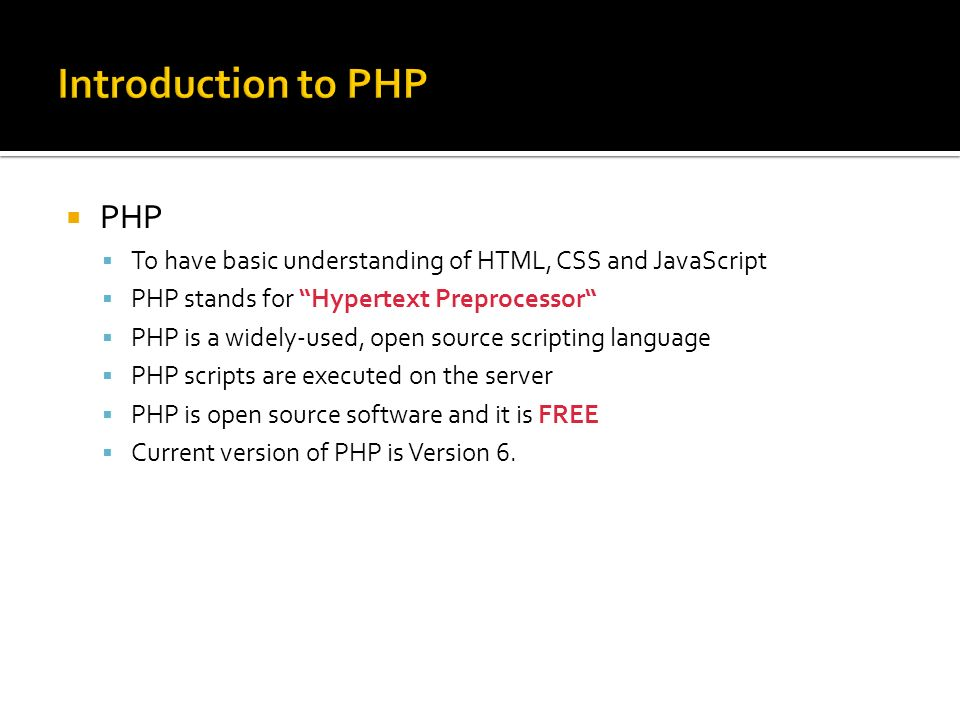  PHP  To have basic understanding of HTML, CSS and JavaScript  PHP stands for Hypertext Preprocessor  PHP is a widely-used, open source scripting language  PHP scripts are executed on the server  PHP is open source software and it is FREE  Current version of PHP is Version 6.