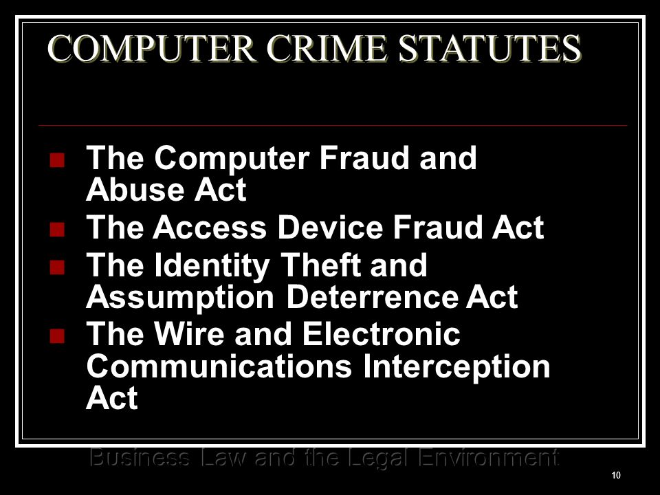 10 COMPUTER CRIME STATUTES The Computer Fraud and Abuse Act The Access Device Fraud Act The Identity Theft and Assumption Deterrence Act The Wire and Electronic Communications Interception Act