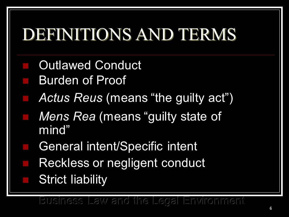 6 DEFINITIONS AND TERMS Outlawed Conduct Burden of Proof Actus Reus (means the guilty act ) Mens Rea (means guilty state of mind General intent/Specific intent Reckless or negligent conduct Strict liability