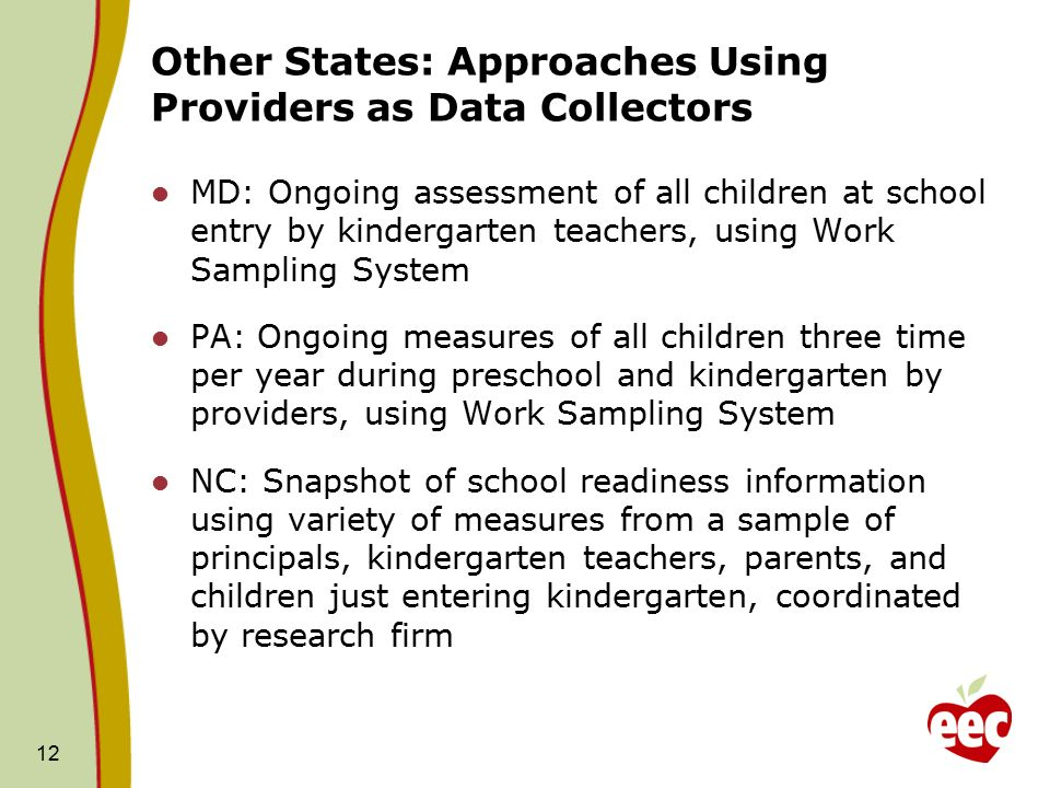 12 Other States: Approaches Using Providers as Data Collectors MD: Ongoing assessment of all children at school entry by kindergarten teachers, using Work Sampling System PA: Ongoing measures of all children three time per year during preschool and kindergarten by providers, using Work Sampling System NC: Snapshot of school readiness information using variety of measures from a sample of principals, kindergarten teachers, parents, and children just entering kindergarten, coordinated by research firm