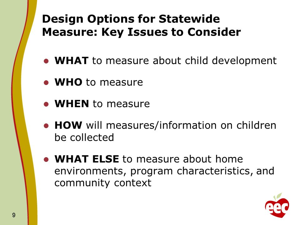 9 Design Options for Statewide Measure: Key Issues to Consider WHAT to measure about child development WHO to measure WHEN to measure HOW will measures/information on children be collected WHAT ELSE to measure about home environments, program characteristics, and community context