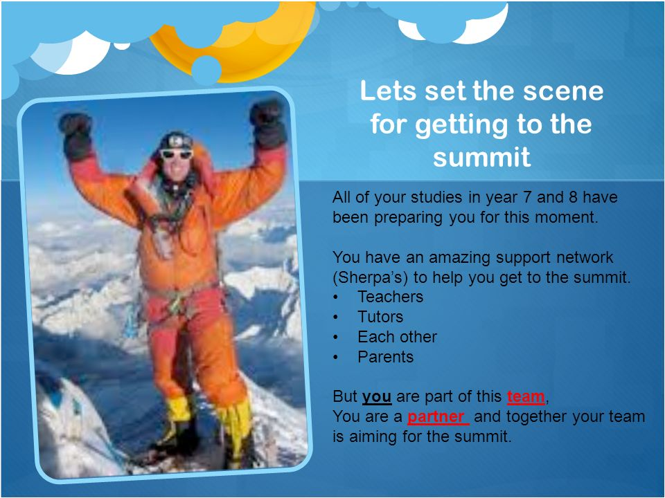 Lets set the scene for getting to the summit All of your studies in year 7 and 8 have been preparing you for this moment.