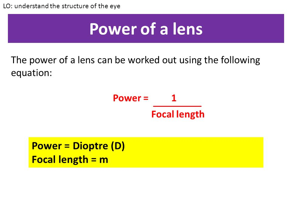 Power of a lens The power of a lens can be worked out using the following equation: Power = 1 LO: understand the structure of the eye Focal length Power = Dioptre (D) Focal length = m