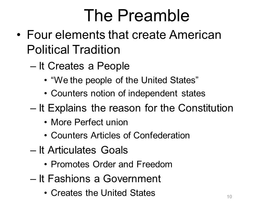10 The Preamble Four elements that create American Political Tradition –It Creates a People We the people of the United States Counters notion of independent states –It Explains the reason for the Constitution More Perfect union Counters Articles of Confederation –It Articulates Goals Promotes Order and Freedom –It Fashions a Government Creates the United States 10
