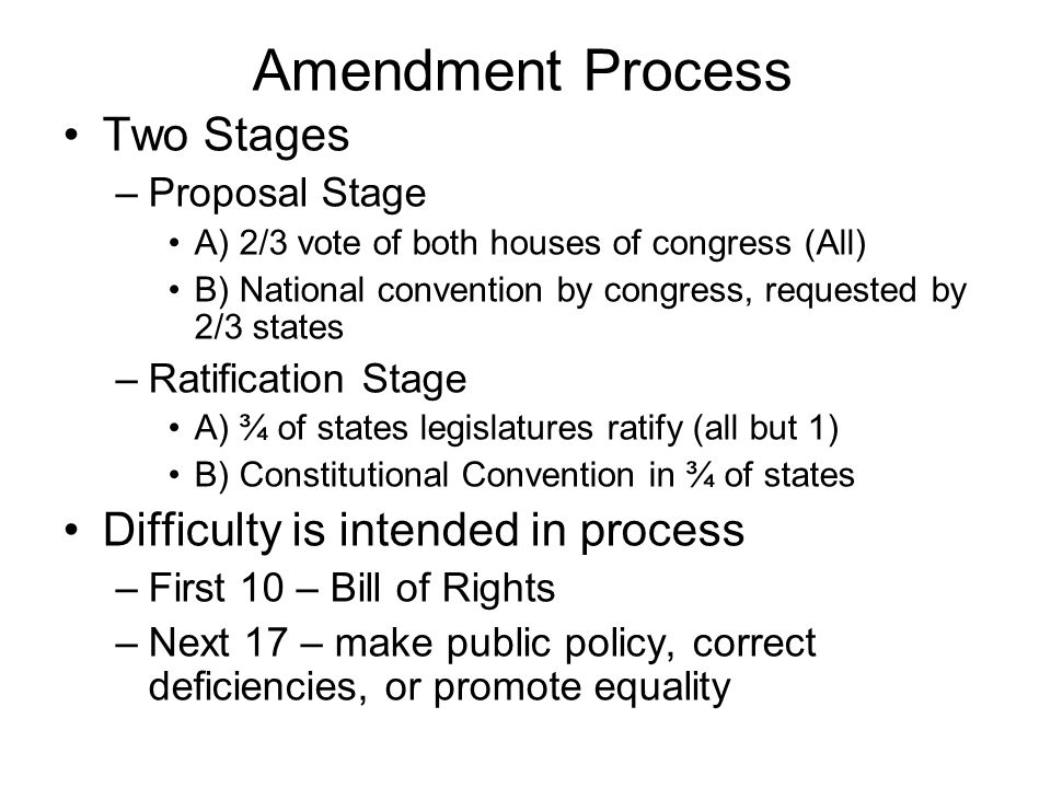 Amendment Process Two Stages –Proposal Stage A) 2/3 vote of both houses of congress (All) B) National convention by congress, requested by 2/3 states –Ratification Stage A) ¾ of states legislatures ratify (all but 1) B) Constitutional Convention in ¾ of states Difficulty is intended in process –First 10 – Bill of Rights –Next 17 – make public policy, correct deficiencies, or promote equality