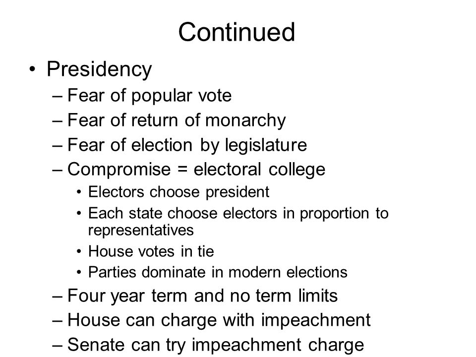 Continued Presidency –Fear of popular vote –Fear of return of monarchy –Fear of election by legislature –Compromise = electoral college Electors choose president Each state choose electors in proportion to representatives House votes in tie Parties dominate in modern elections –Four year term and no term limits –House can charge with impeachment –Senate can try impeachment charge