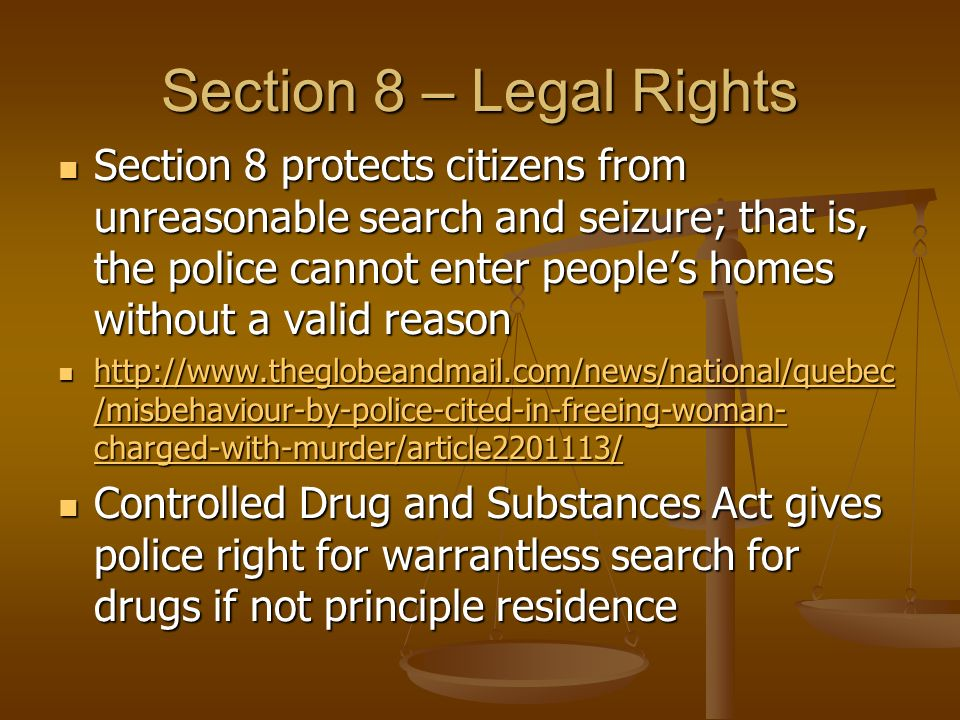 Section 8 – Legal Rights Section 8 protects citizens from unreasonable search and seizure; that is, the police cannot enter people's homes without a valid reason Section 8 protects citizens from unreasonable search and seizure; that is, the police cannot enter people's homes without a valid reason http://www.theglobeandmail.com/news/national/quebec /misbehaviour-by-police-cited-in-freeing-woman- charged-with-murder/article2201113/ http://www.theglobeandmail.com/news/national/quebec /misbehaviour-by-police-cited-in-freeing-woman- charged-with-murder/article2201113/ http://www.theglobeandmail.com/news/national/quebec /misbehaviour-by-police-cited-in-freeing-woman- charged-with-murder/article2201113/ http://www.theglobeandmail.com/news/national/quebec /misbehaviour-by-police-cited-in-freeing-woman- charged-with-murder/article2201113/ Controlled Drug and Substances Act gives police right for warrantless search for drugs if not principle residence Controlled Drug and Substances Act gives police right for warrantless search for drugs if not principle residence