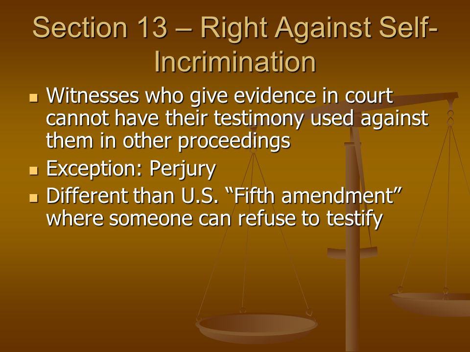 Section 13 – Right Against Self- Incrimination Witnesses who give evidence in court cannot have their testimony used against them in other proceedings Witnesses who give evidence in court cannot have their testimony used against them in other proceedings Exception: Perjury Exception: Perjury Different than U.S.