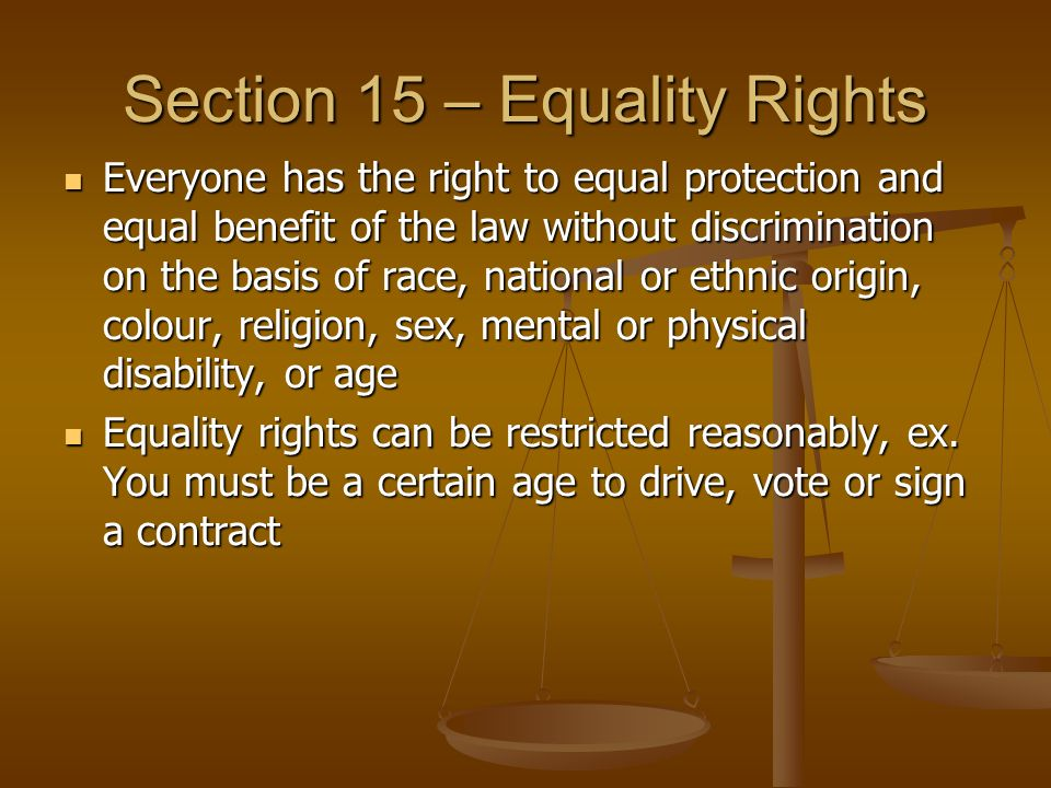 Section 15 – Equality Rights Everyone has the right to equal protection and equal benefit of the law without discrimination on the basis of race, national or ethnic origin, colour, religion, sex, mental or physical disability, or age Everyone has the right to equal protection and equal benefit of the law without discrimination on the basis of race, national or ethnic origin, colour, religion, sex, mental or physical disability, or age Equality rights can be restricted reasonably, ex.