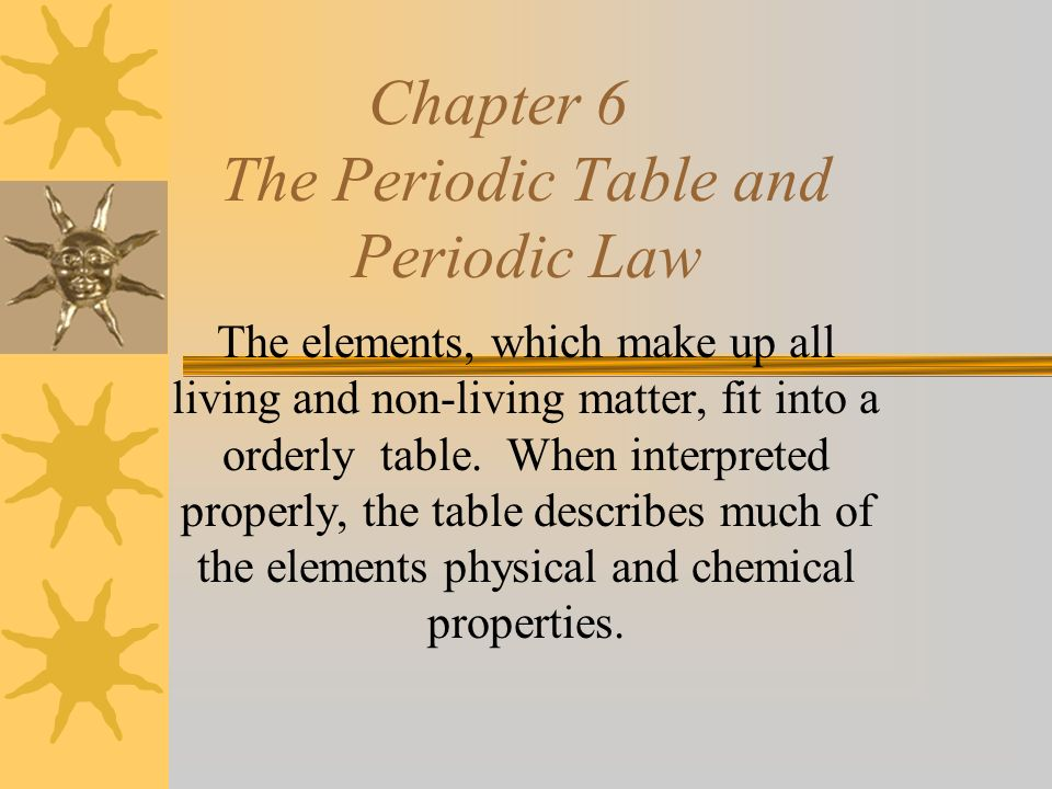 Chapter 6 The Periodic Table and Periodic Law The elements, which make up all living and non-living matter, fit into a orderly table.