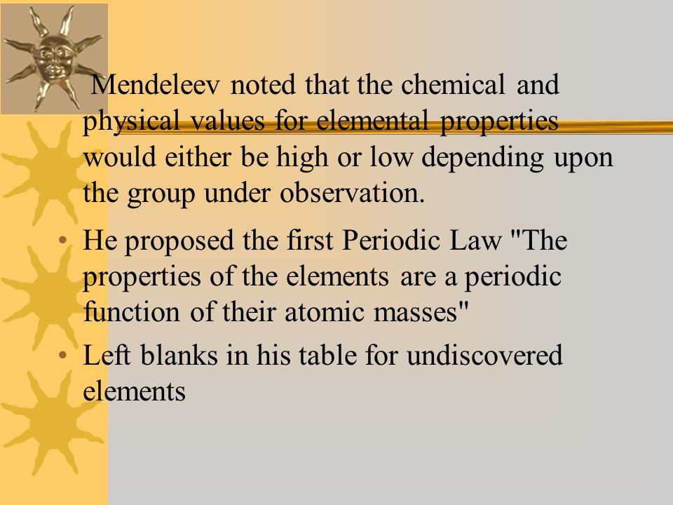 Mendeleev noted that the chemical and physical values for elemental properties would either be high or low depending upon the group under observation.