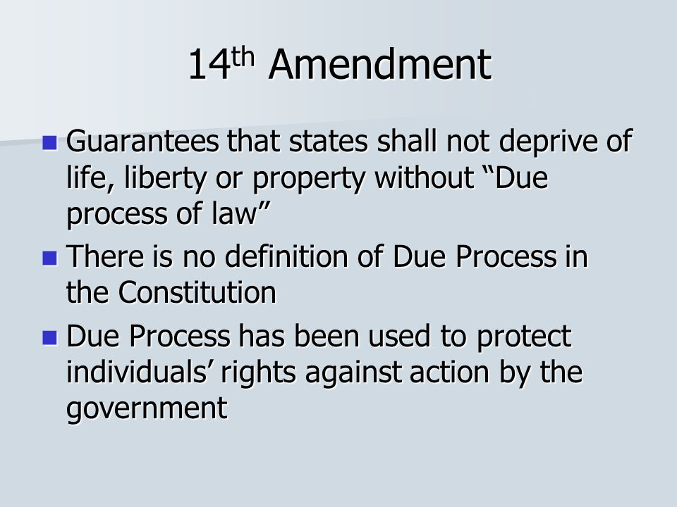 14 th Amendment Guarantees that states shall not deprive of life, liberty or property without Due process of law Guarantees that states shall not deprive of life, liberty or property without Due process of law There is no definition of Due Process in the Constitution There is no definition of Due Process in the Constitution Due Process has been used to protect individuals' rights against action by the government Due Process has been used to protect individuals' rights against action by the government