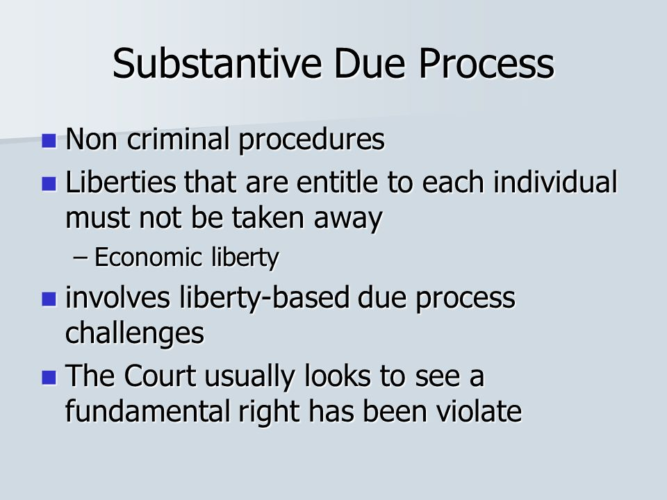 Substantive Due Process Non criminal procedures Non criminal procedures Liberties that are entitle to each individual must not be taken away Liberties that are entitle to each individual must not be taken away –Economic liberty involves liberty-based due process challenges involves liberty-based due process challenges The Court usually looks to see a fundamental right has been violate The Court usually looks to see a fundamental right has been violate