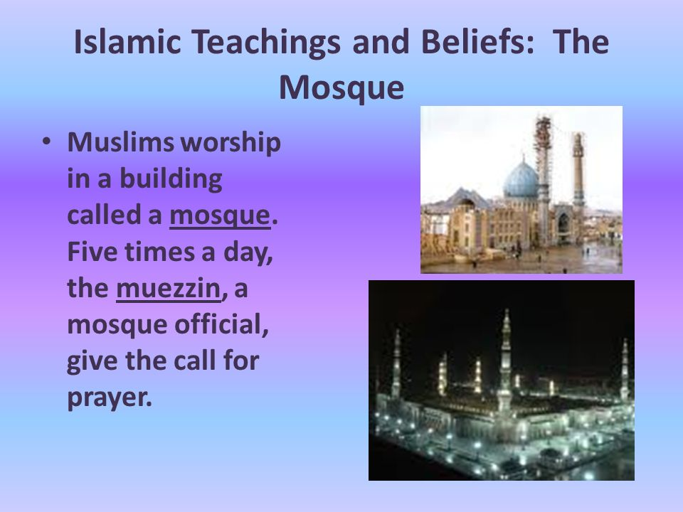 Islamic Teachings and Beliefs: The Mosque Muslims worship in a building called a mosque.