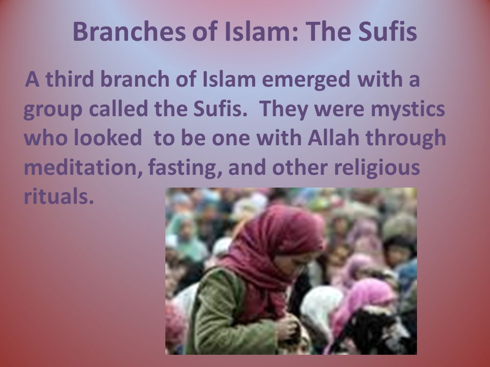 Branches of Islam: The Sufis A third branch of Islam emerged with a group called the Sufis.