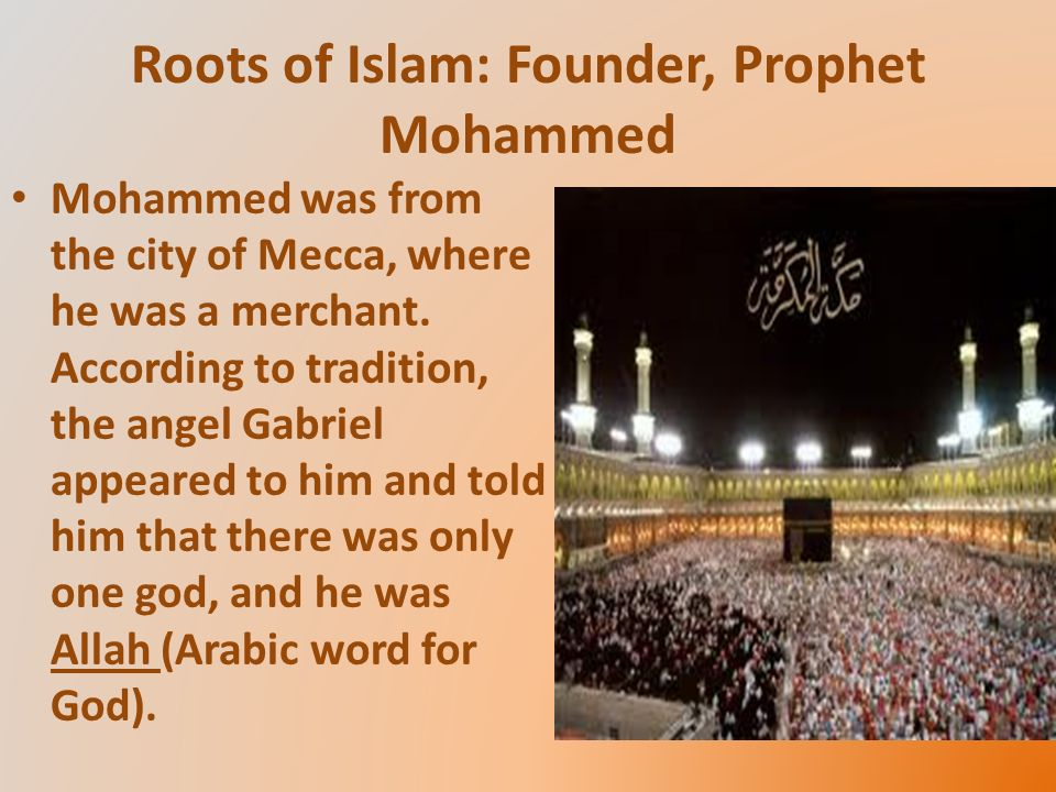 Roots of Islam: Founder, Prophet Mohammed Mohammed was from the city of Mecca, where he was a merchant.