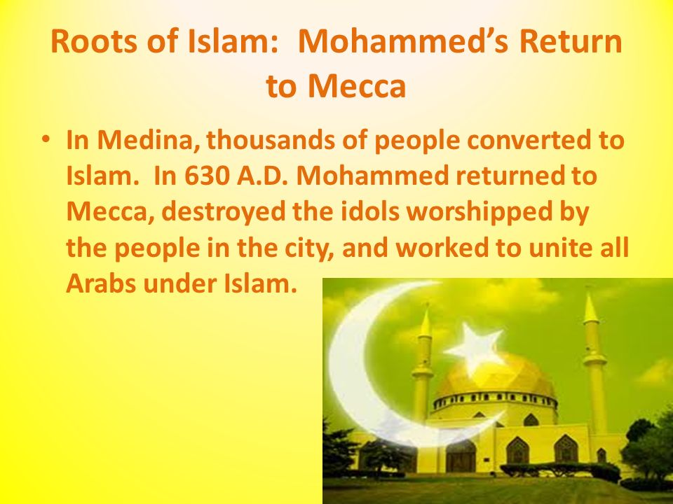 Roots of Islam: Mohammed's Return to Mecca In Medina, thousands of people converted to Islam.