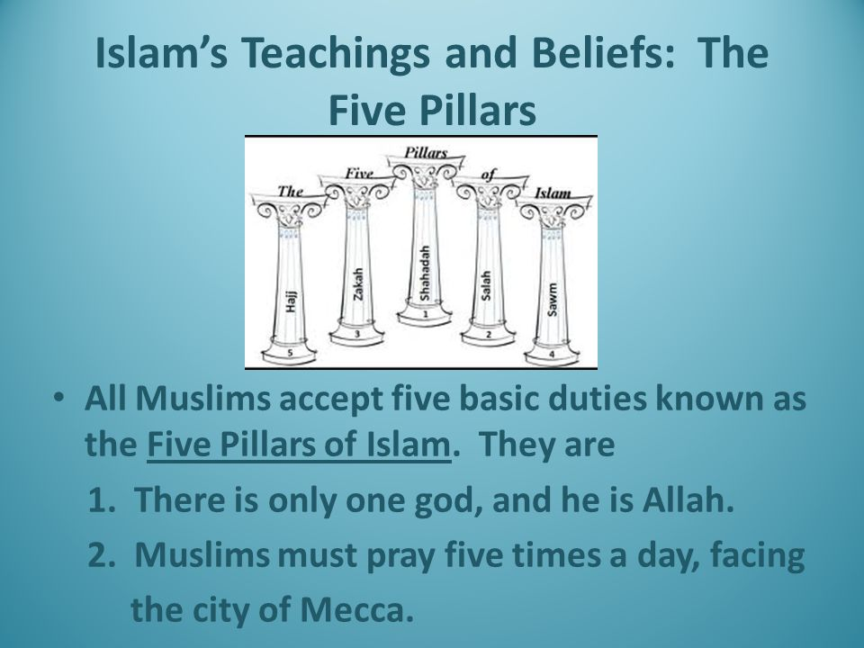 Islam's Teachings and Beliefs: The Five Pillars All Muslims accept five basic duties known as the Five Pillars of Islam.