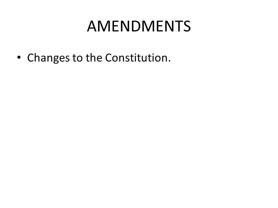 AMENDMENTS Changes to the Constitution.
