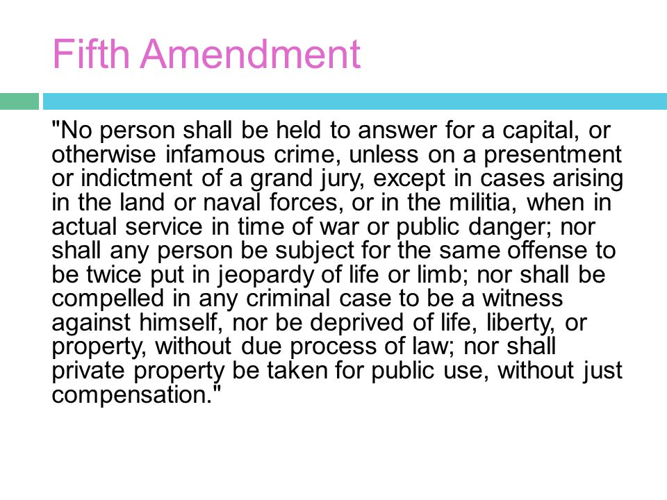 Fifth Amendment No person shall be held to answer for a capital, or otherwise infamous crime, unless on a presentment or indictment of a grand jury, except in cases arising in the land or naval forces, or in the militia, when in actual service in time of war or public danger; nor shall any person be subject for the same offense to be twice put in jeopardy of life or limb; nor shall be compelled in any criminal case to be a witness against himself, nor be deprived of life, liberty, or property, without due process of law; nor shall private property be taken for public use, without just compensation.