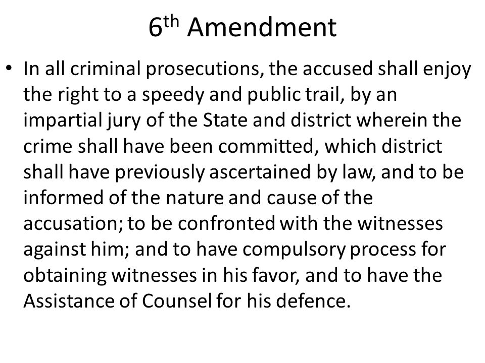 6 th Amendment In all criminal prosecutions, the accused shall enjoy the right to a speedy and public trail, by an impartial jury of the State and district wherein the crime shall have been committed, which district shall have previously ascertained by law, and to be informed of the nature and cause of the accusation; to be confronted with the witnesses against him; and to have compulsory process for obtaining witnesses in his favor, and to have the Assistance of Counsel for his defence.
