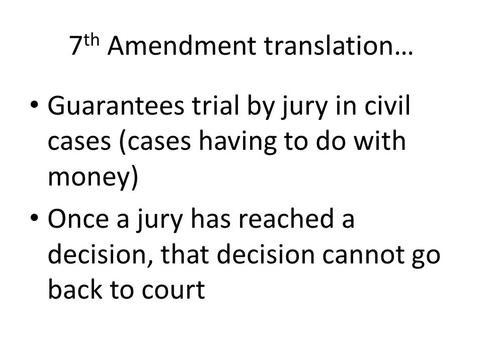 7 th Amendment translation… Guarantees trial by jury in civil cases (cases having to do with money) Once a jury has reached a decision, that decision cannot go back to court