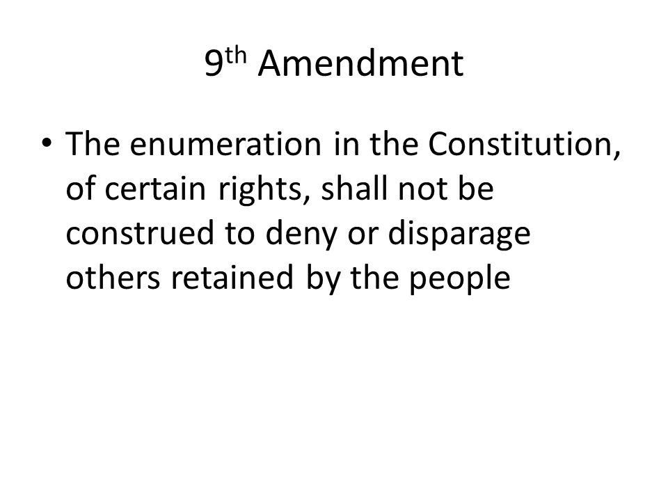9 th Amendment The enumeration in the Constitution, of certain rights, shall not be construed to deny or disparage others retained by the people