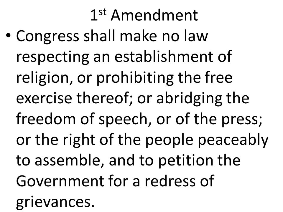1 st Amendment Congress shall make no law respecting an establishment of religion, or prohibiting the free exercise thereof; or abridging the freedom of speech, or of the press; or the right of the people peaceably to assemble, and to petition the Government for a redress of grievances.